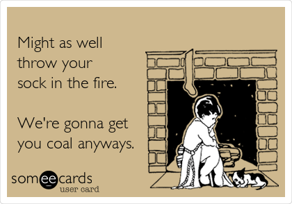 Might as well throw your sock in the fire.   We're gonna get you coal anyways.