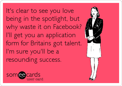 It's clear to see you love being in the spotlight, but why waste it on Facebook? I'll get you an application form for Britains got talent. I'm sure you'll be a resounding success.