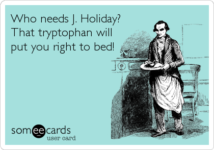 Who needs J. Holiday? That tryptophan will put you right to bed!
