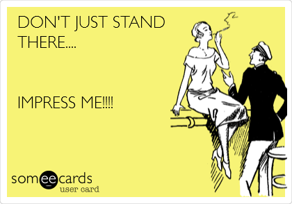 DON'T JUST STAND THERE....   IMPRESS ME!!!!