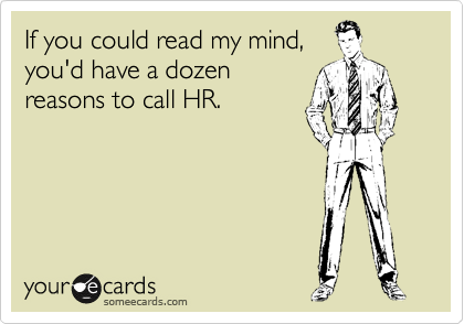 If you could read my mind, you'd have a dozen reasons to call HR.