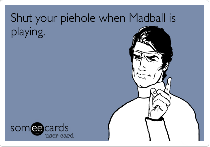 Shut your piehole when Madball is playing.