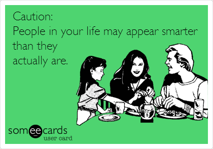 Caution: People in your life may appear smarter than they actually are.