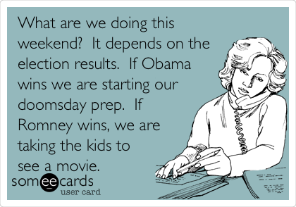 What are we doing this weekend?  It depends on the election results.  If Obama wins we are starting our doomsday prep.  If Romney wins, we are taking the kids to see a movie.