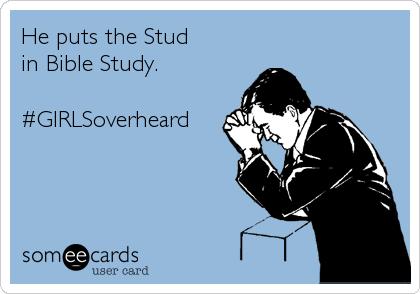 He puts the Stud  in Bible Study.  #GIRLSoverheard
