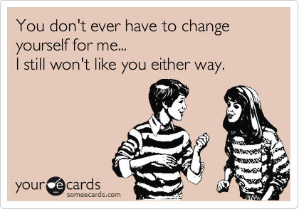 You don't ever have to change yourself for me...  