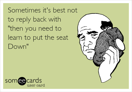 """Sometimes it's best not to reply back with """"then you need to learn to put the seat Down"""""""