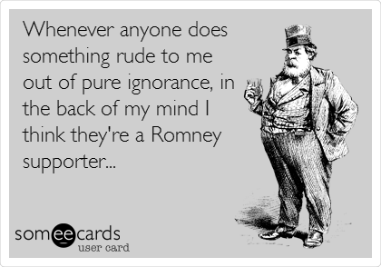 Whenever anyone does something rude to me out of pure ignorance, in the back of my mind I  think they're a Romney supporter...