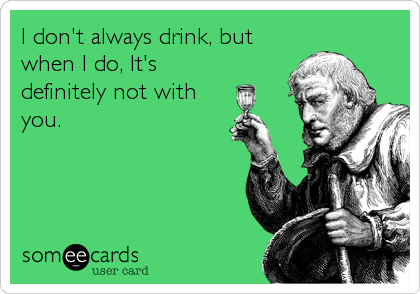 I don't always drink, but when I do, It's definitely not with you.