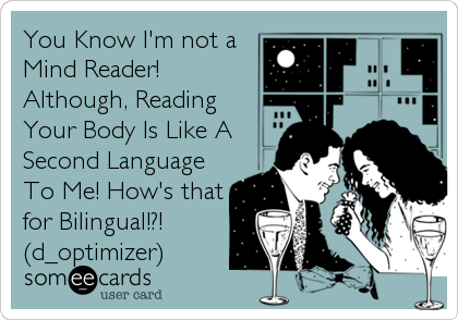 You Know I'm not a Mind Reader! Although, Reading Your Body Is Like A Second Language To Me! How's that for Bilingual!?!  (d_optimizer)