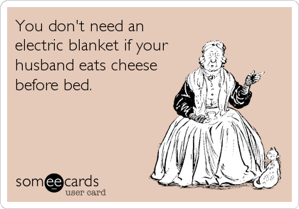 You don't need an electric blanket if your husband eats cheese before bed.