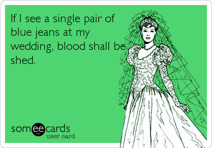 If I see a single pair of blue jeans at my wedding, blood shall be shed.
