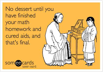 No dessert until you have finished your math homework and cured aids, and that's final.