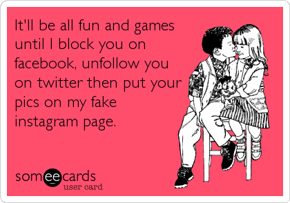 It'll be all fun and games until I block you on facebook, unfollow you on twitter then put your pics on my fake instagram page.