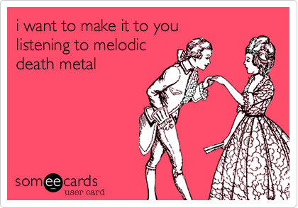 i want to make it to youand listen to melodicdeath metal