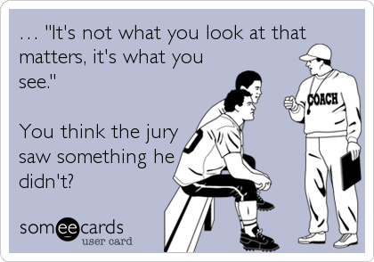"""… """"It's not what you look at that matters, it's what you see.""""   You think the jury saw something he didn't?"""