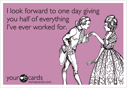I look forward to one day giving you half of everything I've ever worked for.