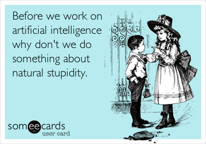 Before we work on artificial intelligence  why don't we do something about  natural stupidity.