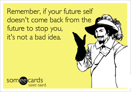 Remember%2C if your future self