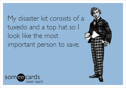 My disaster kit consists of a tuxedo and a top hat so I look like the most important person to save.
