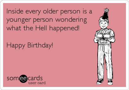 Inside every older person is a  younger person wondering what the Hell happened!   Happy Birthday!