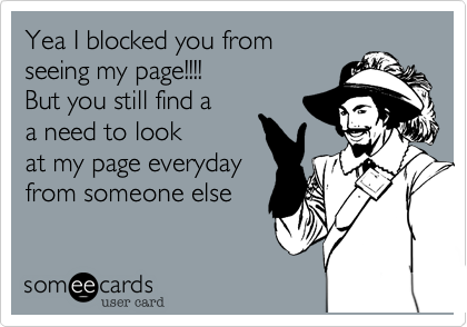 Yea I blocked you from seeing my page!!!! That was a LIE because you still look at my page everyday from someone else page!!!!!