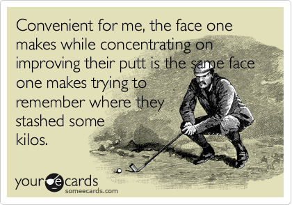 Convenient for me, the face one makes while concentrating on improving their putt is the same face one makes trying to remember where they stashed some kilos.