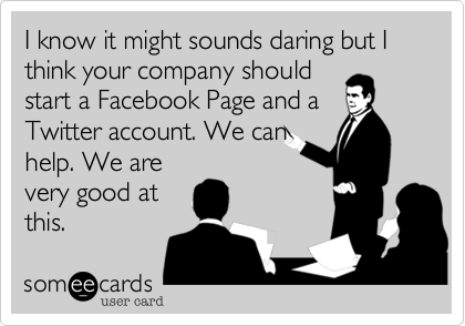 I know it might sounds daring but I think your company should start a Facebook Page and aTwitter account. We canhelp. We arevery good atthis.