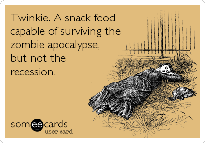 Twinkie. A snack food capable of surviving the zombie apocalypse, but not the recession.