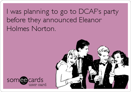 I was planning to go to DCAF's party before they announced Eleanor Holmes Norton.