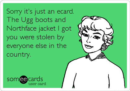 Sorry it's just an ecard. The Ugg boots and Northface jacket I got you were stolen by everyone else in the country.