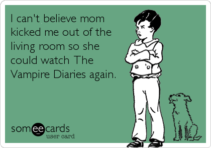I can't believe mom kicked me out of theliving room so shecould watch The Vampire Diaries again.