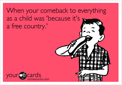 When your comback to everything as a child was 'because it's a free country.'