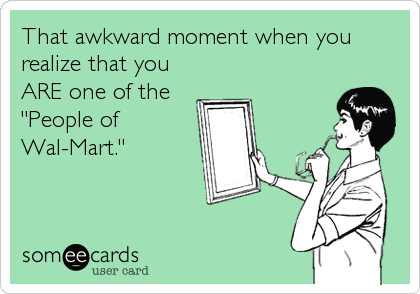 "That awkward moment when you realize that you ARE one of the ""People of Wal-Mart."""
