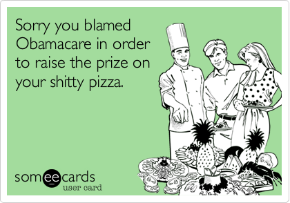 Sorry you blamed Obamacare in order to raise the prize on your shitty pizza.