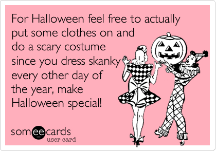 For Halloween feel free to actually put some clothes on and