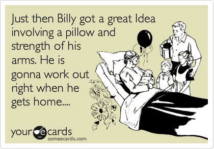 Just then Billy got a great Idea involving a pillow and strength of his arms. He is gonna work out right when he gets home....