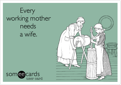 Every  working mother        needs        a wife.