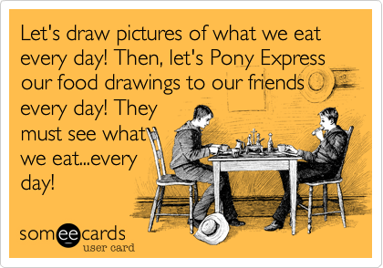 Let's draw pictures of what we eat every day! Then, let's Pony Express our food drawings to our friends every day! They must see what we eat...every day!