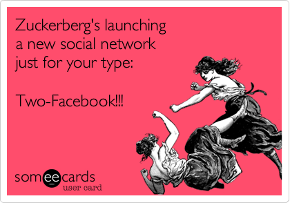 Zuckerberg's launching  a new social network   just for your type:    Two-Facebook!!!