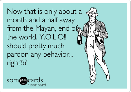 Now that is only about a month and a half away  from the Mayan%2C end of the world. Y.O.L.O!! should pretty much pardon any behavior... right%3F%3F%3F