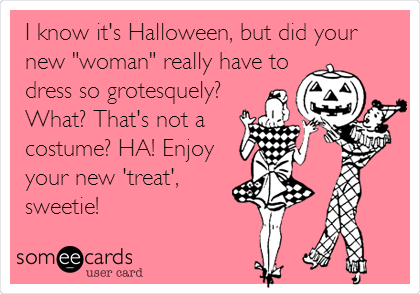 "I know it's Halloween, but did your new ""woman"" really have to dress so grotesquely? What? That's not a costume? HA! Enjoy your new 'treat', sweetie!"