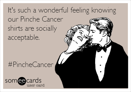 It's such a wonderful feeling knowing our Pinche Cancer shirts are socially acceptable.   #PincheCancer