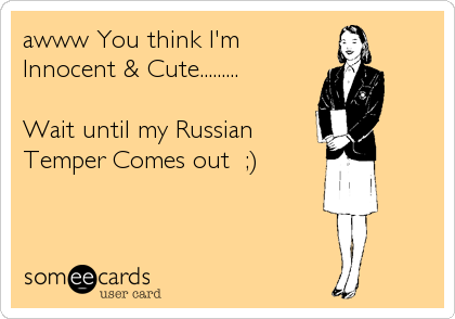 awww You think I'm Innocent & Cute.........  Wait until my Russian Temper Comes out  ;)