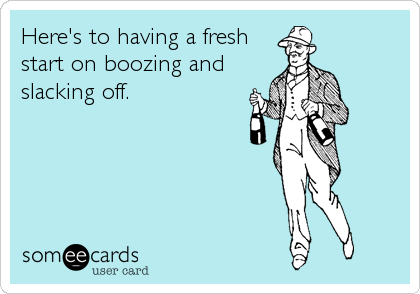 Here's to having a fresh start on boozing and slacking off.