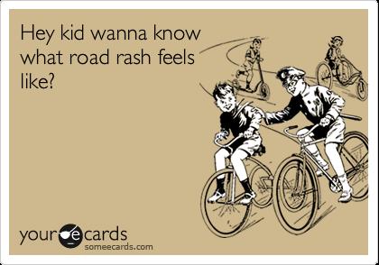 Hey kid wanna know what road rash feels like?