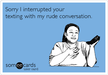 Sorry I interrupted your  texting with my rude conversation.