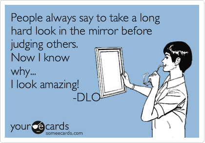 People always say to take a long hard look in the mirror before judging others. 