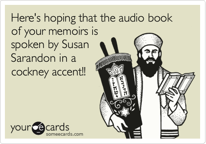 Here's hoping that the audio book of your memoirs is