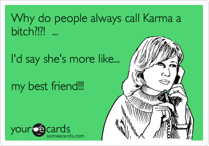 Why do people always call Karma a bitch?!?!  ...